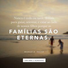 """""""Nunca é cedo ou tarde demais paraguiar, orientar, e estar ao lado de nossos filhos porque as famílias são eternas."""" —Élder Bradley D. Foster"""