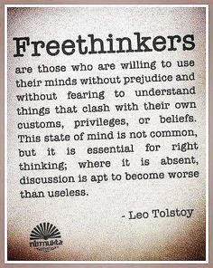 Freethinkers are those who are willing to use their minds without prejudice and without fearing to understand things that clash with their own customs, privileges, or beliefs. This state of mind is not common, but it is essential for right thinking; where it is absent, discussion is apt to become worse than useless. ~Leo Tolstoy