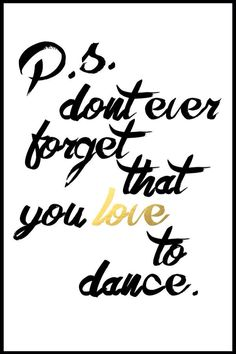 Don't ever forget that you love to dance  YES I WILL!!