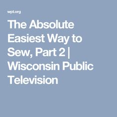 The Absolute Easiest Way to Sew, Part 2   Wisconsin Public Television