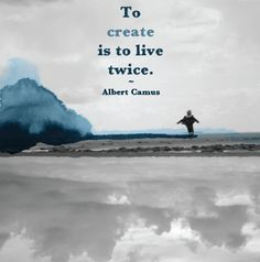 "'to create is to live twice."" albert camus"