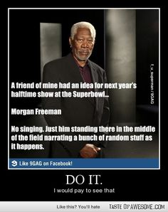 Morgan Freeman. Do It. I would pay to see that and would sit in awe like everyone else!