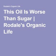 This Oil Is Worse Than Sugar | Rodale's Organic Life