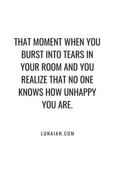 That moment when you burst into tears in your room and you realize that no one k. - That moment when you burst into tears in your room and you realize that no one knows how unhappy yo - Tears Quotes, Quotes Deep Feelings, Pain Quotes, Mood Quotes, Positive Quotes, Life Quotes, Quotes Quotes, No Feelings, Heartache Quotes