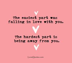 The easiest part was falling in love with you. The hardest part is being away from you. - Love Quotes - https://www.lovequotes.com/being-away-from-you-2/