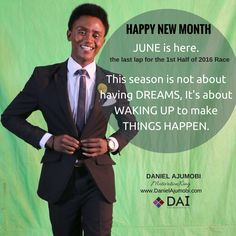HAPPY NEW MONTH  JUNE is here. the last lap for the  1st Half of 2016 Race  This season is not about having DREAMS,  It's about WAKING UP to make THINGS HAPPEN.  DANIEL AJUMOBI  #MotivationKing www.DanielAjumobi.com