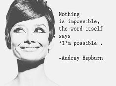 Audrey Hepburn--> Nothing is impossible, the word itself says 'I'm possible'.