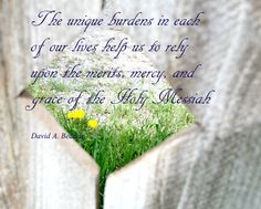 The unique burdens in each of our lives help us to reply upon the .... David A. Bednar