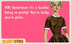 OH! Sometimes it's a burden being so pretty!  You're lucky you're plain.