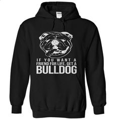 If You Want A Friend For Life Get A Bulldog - #hoodies womens #pullover sweatshirt. BUY NOW => https://www.sunfrog.com/Pets/If-You-Want-A-Friend-For-Life-Get-A-Bulldog-Black-Hoodie.html?68278