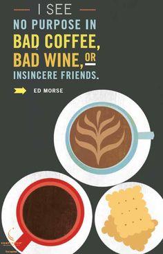 I see no purpose in bad coffee, bad wine, or insincere friends. - Ed Morse