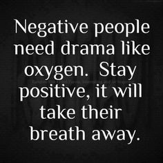 Negative people need drama like oxygen. Stay positive and take their breath away.