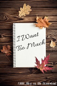 I Want Too Much - http://www.littleblogonthehomestead.com/i-want-too-much/