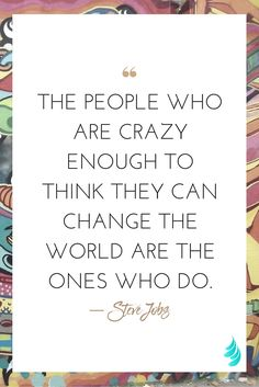 """""""the people who are crazy enough to think they can change the world are the ones who do."""" ― Steve Jobs 