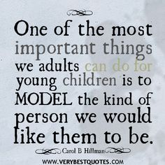 Parenting quotes one of the most important things we adults can do for young children is to model the kind of person we would like them to be. Description from wordsonimages.com. I searched for this on bing.com/images
