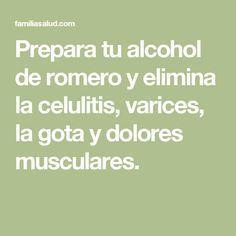 Prepara tu alcohol de romero y elimina la celulitis, varices, la gota y dolores musculares. #celulitiseliminar