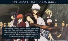448:I find it funny. When I wish for an arc not be very long *hint, One Piece, etc*, they drag it for miles, but Gintama has its arc so short, that I want it to be longer! Well, what can you expect when our characters are already the strongest. submitted byalienfairyland