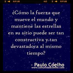 ¿Cómo la fuerza que mueve el mundo y mantiene las estrellas en su sitio puede ser tan constructiva y tan devastadora al mismo tiempo? - @Paulo Fernandes Coelho - www.comunidadcoelho.com   #amor #love #loveit #instaquote #instacoelho #coelhoquote #coelhoquotes #comunidadcoelho #paulocoelho #manuscritoaccra #manuscritodeaccra #fuerza #coelho #quote #cita #quotes #citas