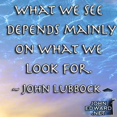 What We See Depends Mainly On What We Look For! - John Lubbock