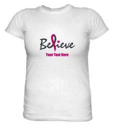 """Personalize the """"Believe"""" Pink Ribbon Shirt with a name or saying up to 20 characters. Breast Cancer Awareness T-Shirt for Ladies. 10% of the proceeds from the sale of this T-Shirt will be donated to the Susan G. Komen for a Cure Foundation."""