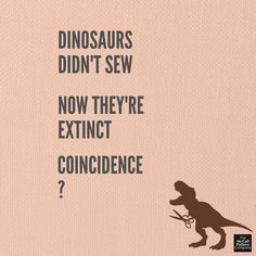 Dinosaurs didn't sew. Now they are extinct! Coincidence? I think NOT! Sewing humor Sewing meme. Funny sewing joke.