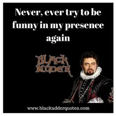 Never Ever Try To Be Funny In My Presence Again  Never Ever Try To Be Funny In My Presence Again :  Never be funny …  https://blackadderquotes.tumblr.com/post/157017184475