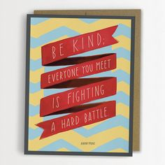 Yes. Love this so much. And love how the artist says that it has been attributed to so many - I've looked and looked at it seems impossible to find who really said it. Regardless, it is such an important truth to carry with you each day. :: Be Kind by emily mcdowell