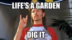 Life's a Garden Dig it - Inspirational joe dirt - quickmeme