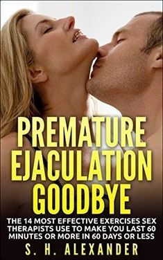 Premature Ejaculation Goodbye: The 14 Most Effective Exercises Sex Therapists Use To Make You Last 60 Minutes Or More In 60 Days Or Less by S.H. Alexander, www.amazon.com/...