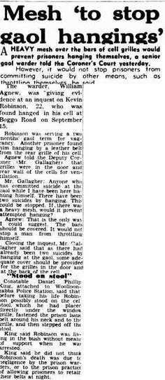 Courier-Mail, Wednesday 21 December 1949, page 5. Mesh 'to stop gaol hangings' A HEAVY mesh over the bars of cell grilles would prevent prisoners hanging themselves, a senior gaol warder told the Coroner's Court yesterday. However, it would not stop prisoners from committing suicide by other means, such as throttling themselves he said. The warder, William Agnew, was giving evidence at an inquest on Kevin Robinson, 22, who was found hanged in his cell at Boggo Road on September 15.