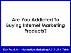 Are you addicted to buying internet marketing products? by Kay Franklin via slideshare