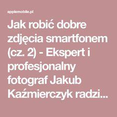 Jak robić dobre zdjęcia smartfonem (cz. 2) - Ekspert i profesjonalny fotograf Jakub Kaźmierczyk radzi - Serwis iPhone Szczecin - AppleMobile.pl - iPhone, iPod, iPadSerwis iPhone Szczecin - AppleMobile.pl - iPhone, iPod, iPad