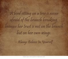 A bird sitting on a tree is never afraid of the branch breaking, because her trust is not on the branch but on her own wings.