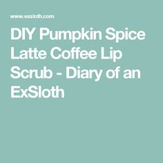 DIY Pumpkin Spice Latte Coffee Lip Scrub - Diary of an ExSloth