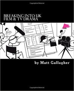 Breaking Into UK Film And TV Drama: A comprehensive guide to finding work in UK Film and TV Drama for new entrants and graduates for: Amazon.co.uk: Matt Gallagher: 9781523676002: Books