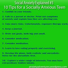 10 Tips for the Socially Anxious Teen    Ten things I wish I had done to fight social anxiety in my teen years. Full post at:  http://anxietyadventures.wordpress.com