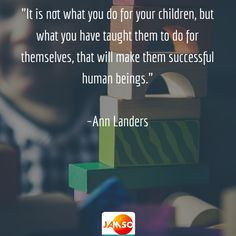 """""""It is not what you do for your children, but what you have taught them to do for themselves, that will make them successful human beings.""""  –Ann Landers"""