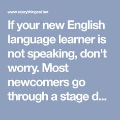 If your new English language learner is not speaking, don't worry. Most newcomers go through a stage during which they do not produce language.  This doesn't mean they are not learning.