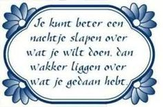 Translation: It better to sleep on it a night before you decide what you want to do, than to lie awake thinking about what you have done. Funny Picture Quotes, Funny Quotes, Dutch Words, How I Feel, Book Quotes, Proverbs, Inspirational Quotes, Wisdom, Positivity