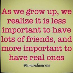 Friends are the ones who know you as you are, understand where you have been, accept who you have become, and still encourage you to grow. These people are special, and they should be treated as such.