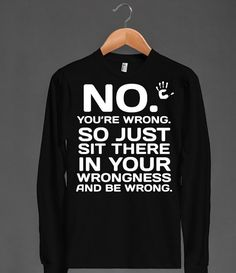 No You're wrong long sleeve black tee t shirt - funnyt - Skreened T-shirts, Organic Shirts, Hoodies, Kids Tees, Baby One-Pieces and Tote Bags Custom T-Shirts, Organic Shirts, Hoodies, Novelty Gifts, Kids Apparel, Baby One-Pieces | Skreened - Ethical Custom Apparel