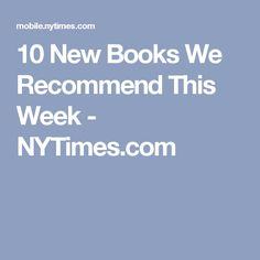 10 New Books We Recommend This Week - NYTimes.com