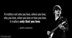 John Lennon quotes - It matters not who you love, where you love, why you love, when you love or how you love, it matters only that you love
