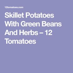 Skillet Potatoes With Green Beans And Herbs – 12 Tomatoes