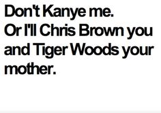 """""""Don't Kanye me or I'll Chris Brown you and Tiger Woods your mother."""" OMG I'm still laughing about this! Haha Funny, Lol, Funny Stuff, Funny Things, Awesome Stuff, Random Stuff, Freaking Hilarious, Funny Life, Funny Jokes"""