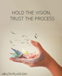 Positive Quote: Hold the vision, trust the process. www.HealthyPlace.com