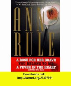 THREE CLASSIC VOLUMES FROM THE CRIME FILES OF ANNE RULE A Rose for Her Grave/You Belong to Me/Fever in the Heart (9780671017514) Ann Rule , ISBN-10: 0671017519  , ISBN-13: 978-0671017514 ,  , tutorials , pdf , ebook , torrent , downloads , rapidshare , filesonic , hotfile , megaupload , fileserve