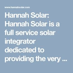 Hannah Solar: Hannah Solar is a full service solar integrator dedicated to providing the very best in engineering, products, installation and service of commercial and residential solar arrays, electric vehicle (EV) charging stations, energy storage systems and Generac® critical backup generators. Our team is comprised of NABCEP certified experts, licensed master electricians, service technicians, project management professionals, business development ma