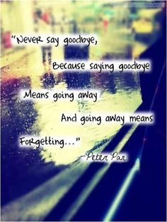 """Never say goodbye because saying goodbye means going away and going away means forgetting"""