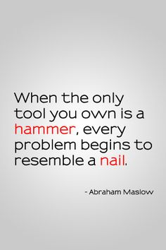When the only tool you own is a hammer, every problem begins to resemble a nail. - Abraham Maslow